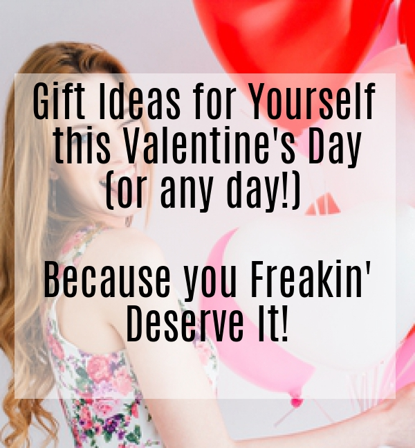 Gift Ideas for Yourself this Valentine's Dayor any day because you freakin' deserve it!